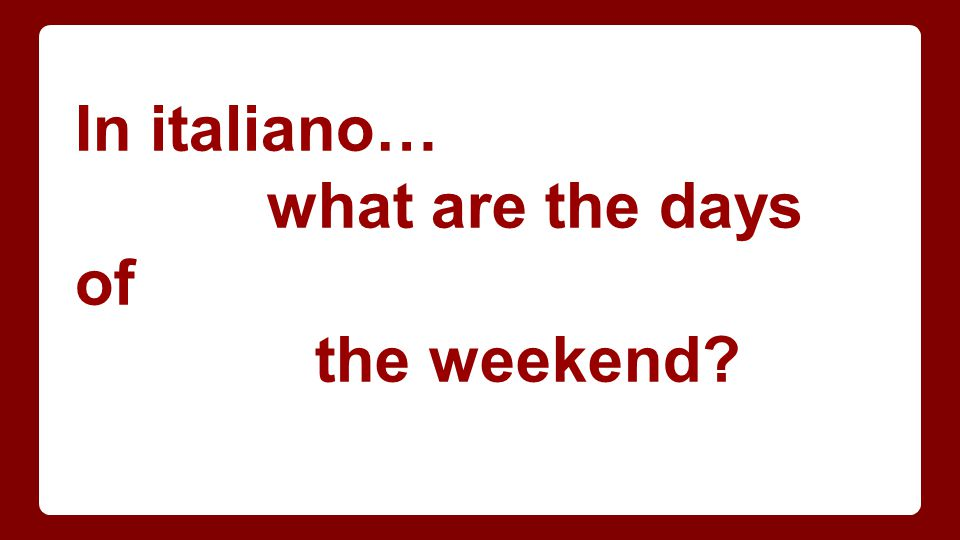 In italiano… what are the days of the weekend