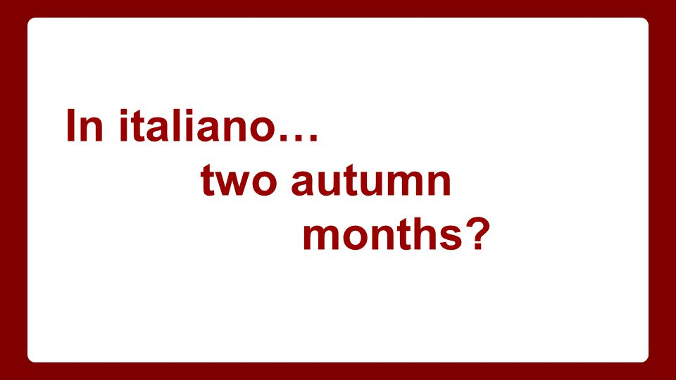 In italiano… two autumn months