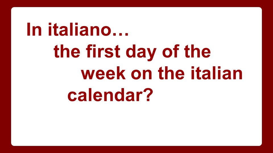 In italiano… the first day of the week on the italian calendar