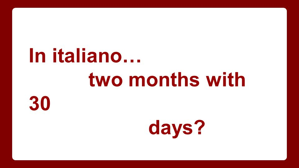 In italiano… two months with 30 days