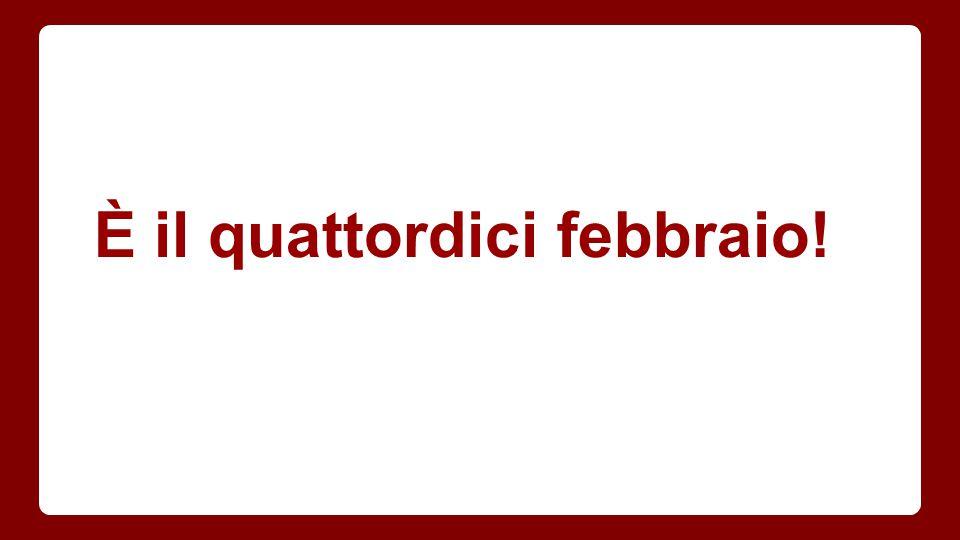 È il quattordici febbraio!