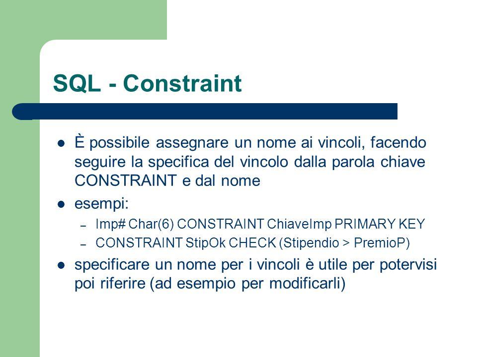 SQL - Constraint È possibile assegnare un nome ai vincoli, facendo seguire la specifica del vincolo dalla parola chiave CONSTRAINT e dal nome.