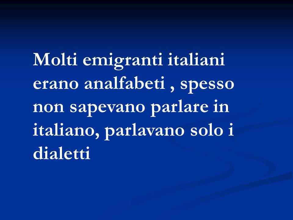 Molti emigranti italiani erano analfabeti , spesso non sapevano parlare in italiano, parlavano solo i dialetti