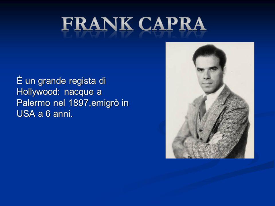 Frank capra È un grande regista di Hollywood: nacque a Palermo nel 1897,emigrò in USA a 6 anni.