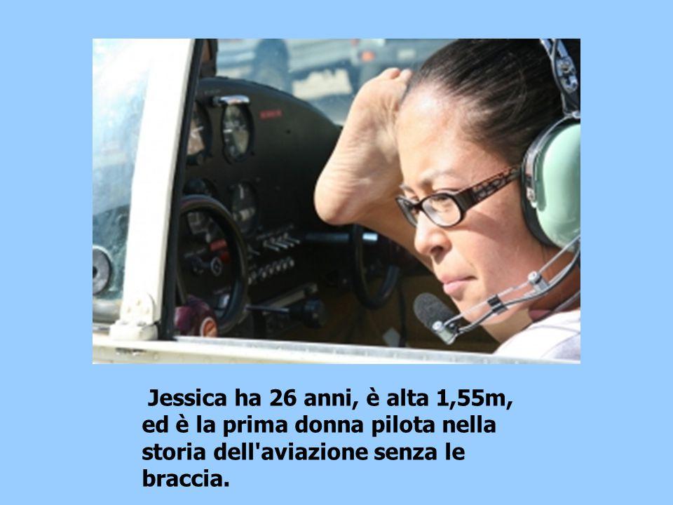Jessica ha 26 anni, è alta 1,55m, ed è la prima donna pilota nella storia dell aviazione senza le braccia.