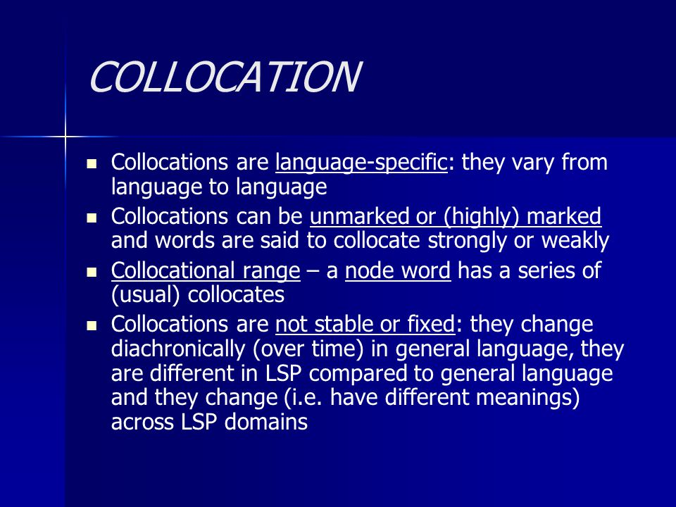 COLLOCATION Collocations are language-specific: they vary from language to language.
