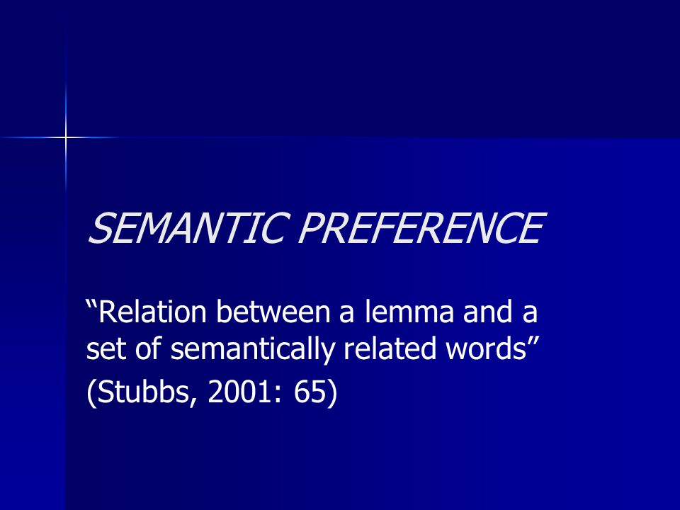 SEMANTIC PREFERENCE Relation between a lemma and a set of semantically related words (Stubbs, 2001: 65)