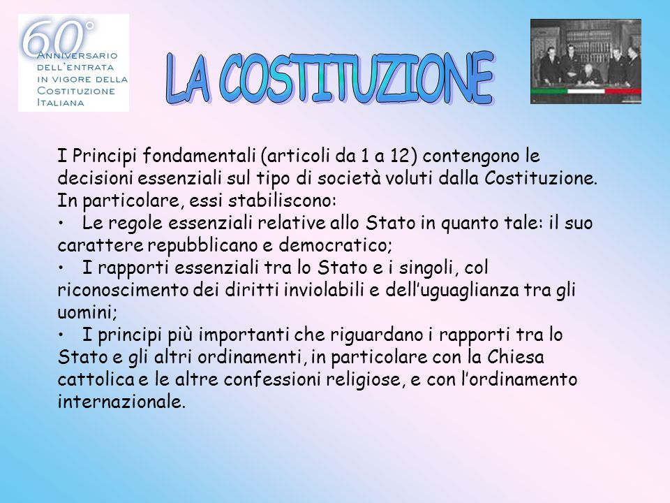 LA COSTITUZIONE I Principi fondamentali (articoli da 1 a 12) contengono le. decisioni essenziali sul tipo di società voluti dalla Costituzione.