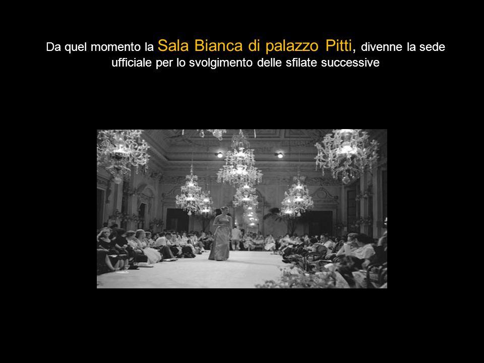 Da quel momento la Sala Bianca di palazzo Pitti, divenne la sede ufficiale per lo svolgimento delle sfilate successive