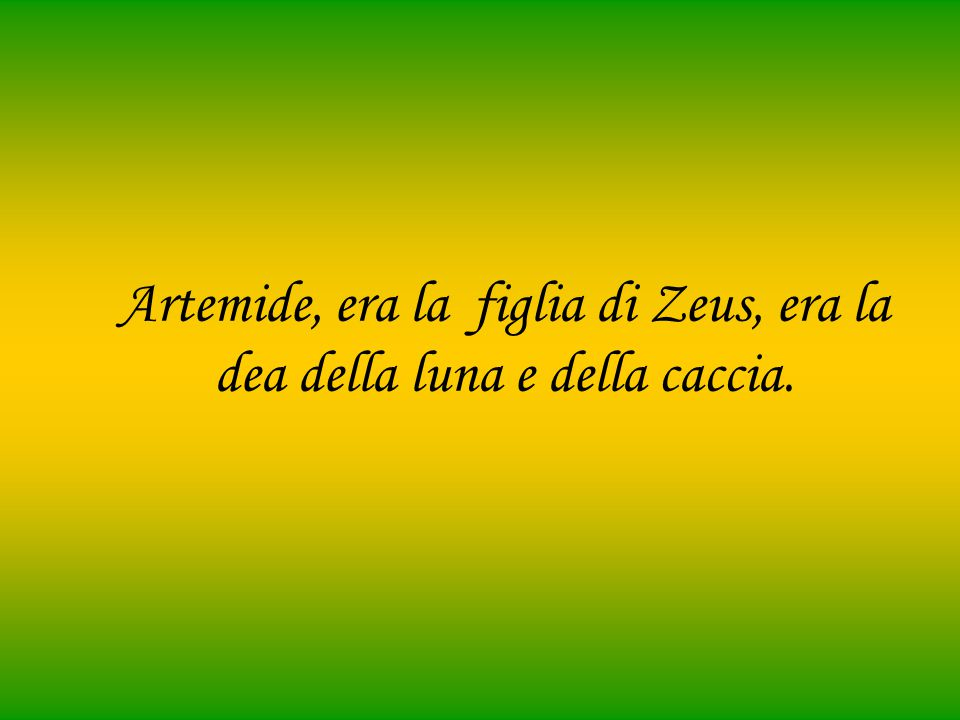 Artemide, era la figlia di Zeus, era la dea della luna e della caccia.