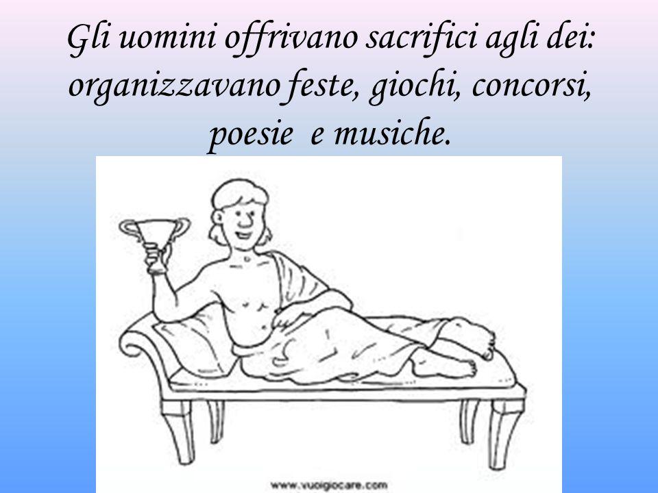 Gli uomini offrivano sacrifici agli dei: organizzavano feste, giochi, concorsi, poesie e musiche.