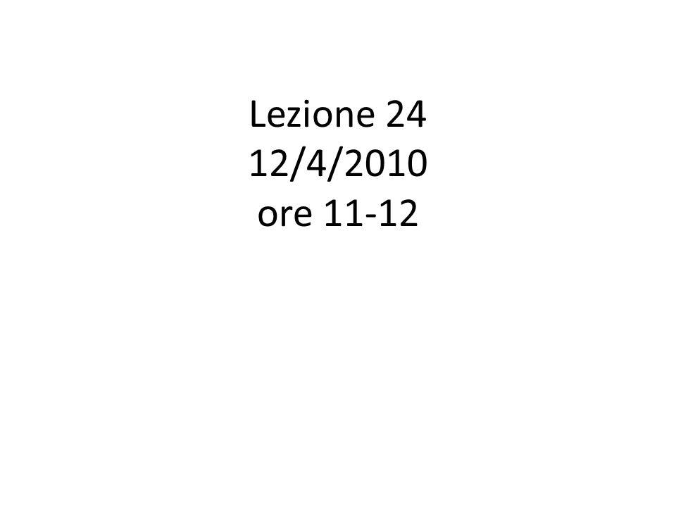 Lezione 24 12/4/2010 ore 11-12