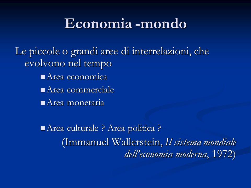 Economia -mondo Le piccole o grandi aree di interrelazioni, che evolvono nel tempo. Area economica.