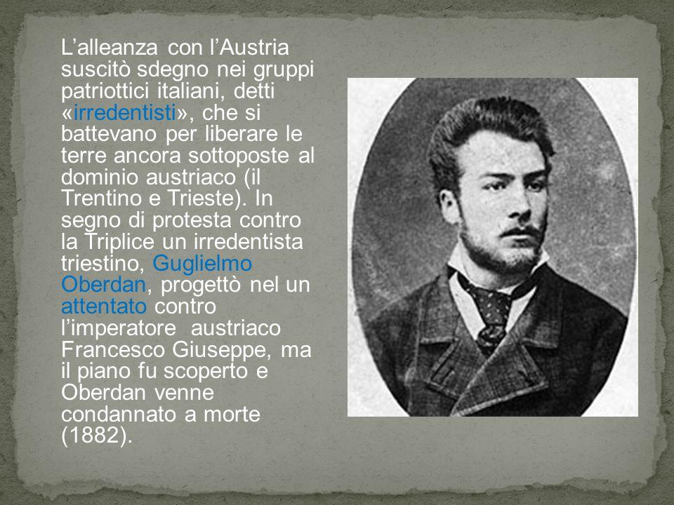 L'alleanza con l'Austria suscitò sdegno nei gruppi patriottici italiani, detti «irredentisti», che si battevano per liberare le terre ancora sottoposte al dominio austriaco (il Trentino e Trieste).