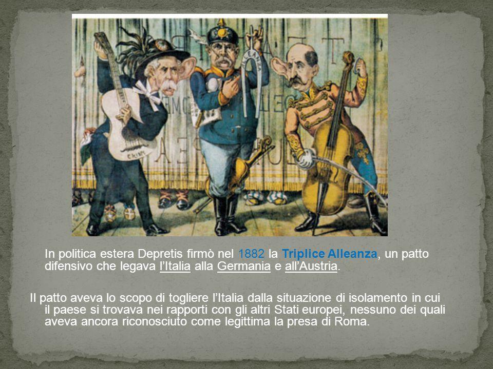 In politica estera Depretis firmò nel 1882 la Triplice Alleanza, un patto difensivo che legava l'Italia alla Germania e all'Austria.