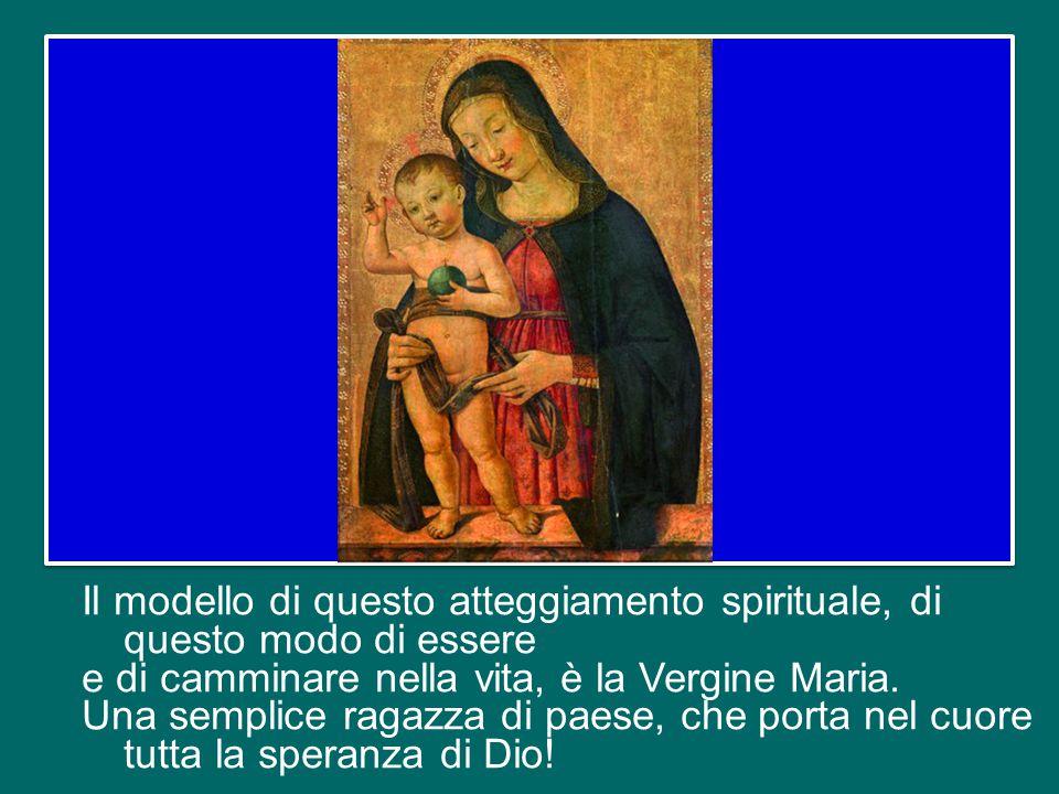Il modello di questo atteggiamento spirituale, di questo modo di essere e di camminare nella vita, è la Vergine Maria.