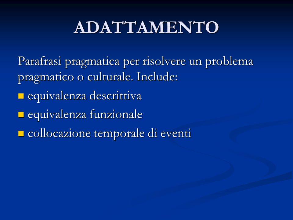 ADATTAMENTO Parafrasi pragmatica per risolvere un problema pragmatico o culturale. Include: equivalenza descrittiva.