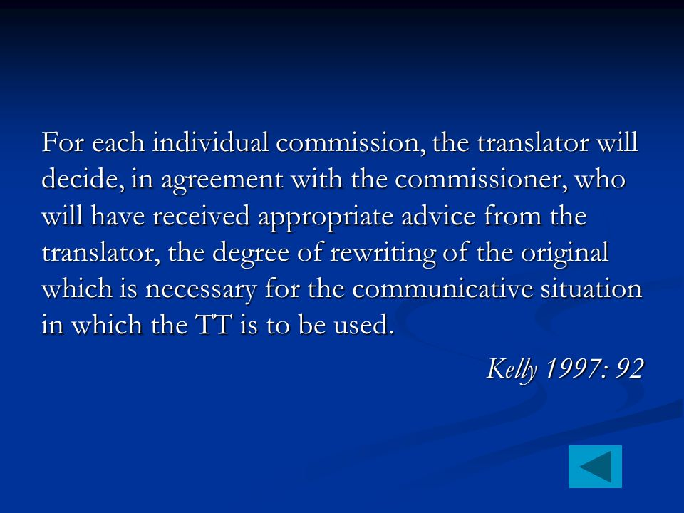 For each individual commission, the translator will decide, in agreement with the commissioner, who will have received appropriate advice from the translator, the degree of rewriting of the original which is necessary for the communicative situation in which the TT is to be used.