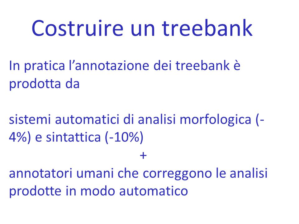 Costruire un treebank In pratica l'annotazione dei treebank è prodotta da. sistemi automatici di analisi morfologica (-4%) e sintattica (-10%)