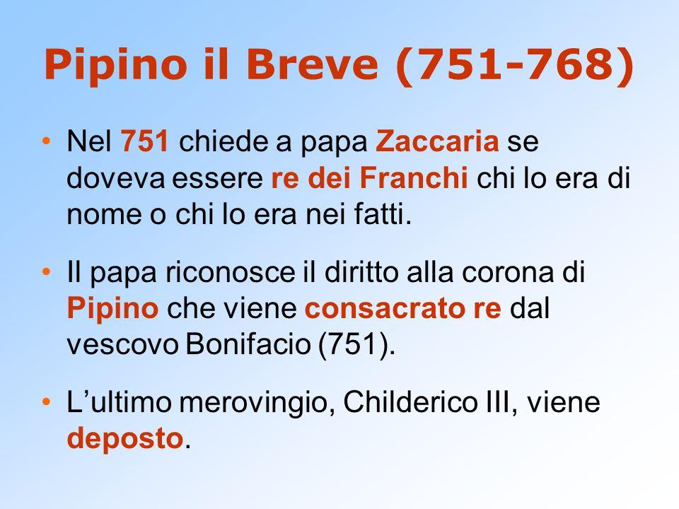 Pipino il Breve (751-768) Nel 751 chiede a papa Zaccaria se doveva essere re dei Franchi chi lo era di nome o chi lo era nei fatti.