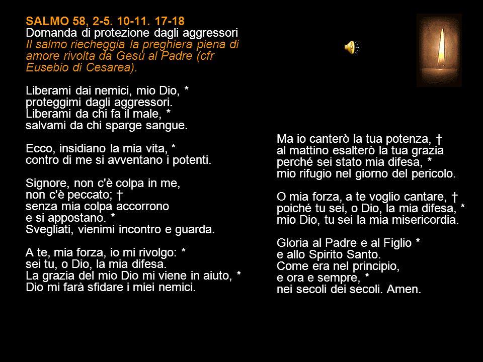 SALMO 58, 2-5. 10-11. 17-18 Domanda di protezione dagli aggressori Il salmo riecheggia la preghiera piena di amore rivolta da Gesù al Padre (cfr Eusebio di Cesarea). Liberami dai nemici, mio Dio, * proteggimi dagli aggressori. Liberami da chi fa il male, * salvami da chi sparge sangue. Ecco, insidiano la mia vita, * contro di me si avventano i potenti. Signore, non c è colpa in me, non c è peccato; † senza mia colpa accorrono e si appostano. * Svegliati, vienimi incontro e guarda. A te, mia forza, io mi rivolgo: * sei tu, o Dio, la mia difesa. La grazia del mio Dio mi viene in aiuto, * Dio mi farà sfidare i miei nemici.