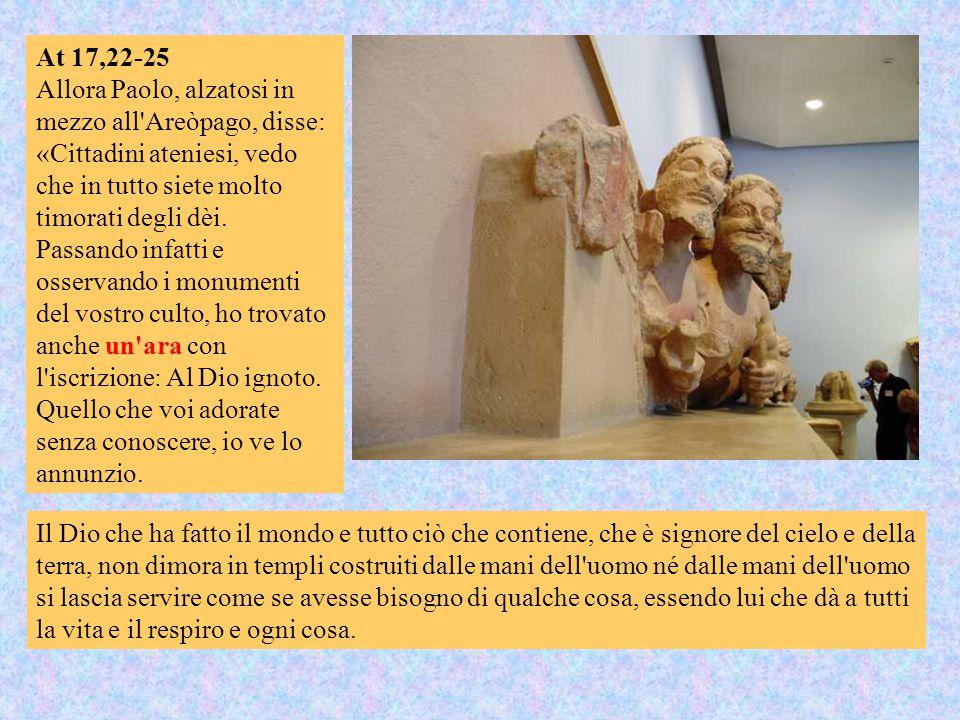 At 17,22-25 Allora Paolo, alzatosi in mezzo all Areòpago, disse: «Cittadini ateniesi, vedo che in tutto siete molto timorati degli dèi.