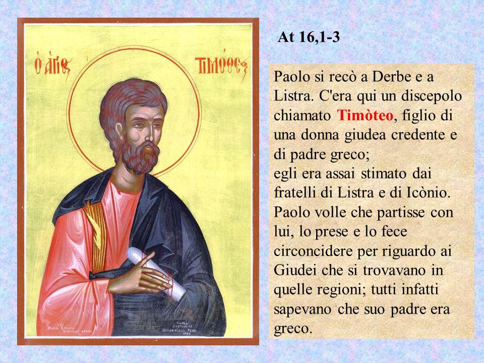 At 16,1-3 Paolo si recò a Derbe e a Listra. C era qui un discepolo chiamato Timòteo, figlio di una donna giudea credente e di padre greco;