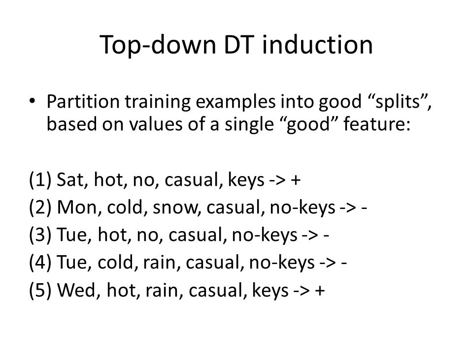 Top-down DT induction Partition training examples into good splits , based on values of a single good feature: