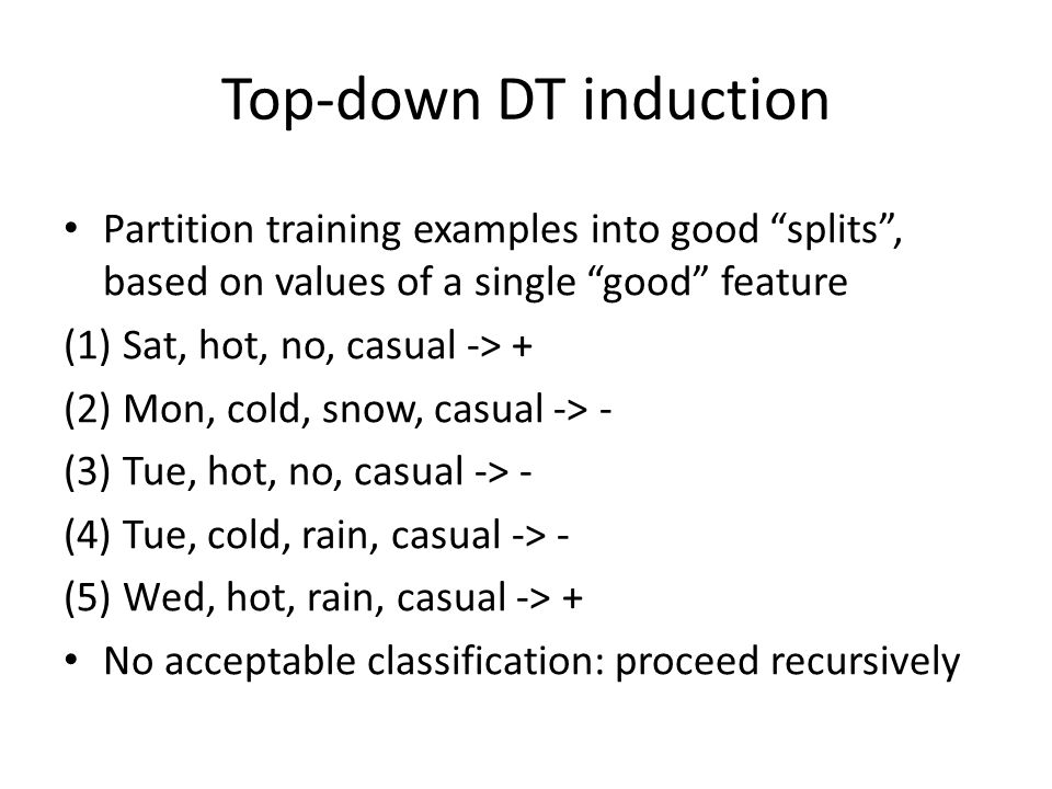 Top-down DT induction Partition training examples into good splits , based on values of a single good feature.