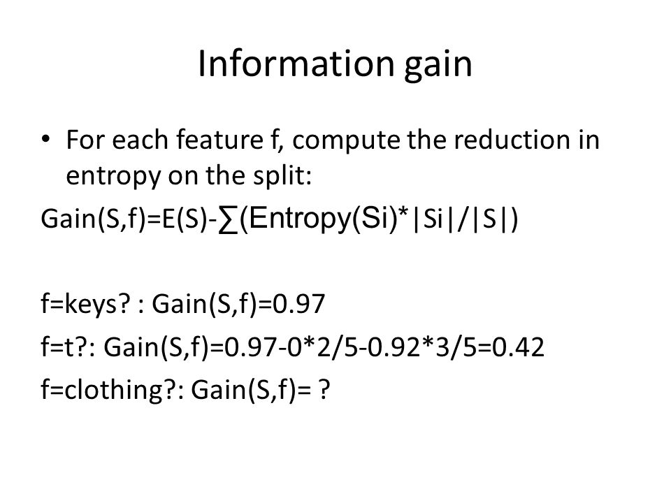 Information gain For each feature f, compute the reduction in entropy on the split: Gain(S,f)=E(S)-∑(Entropy(Si)*|Si|/|S|)