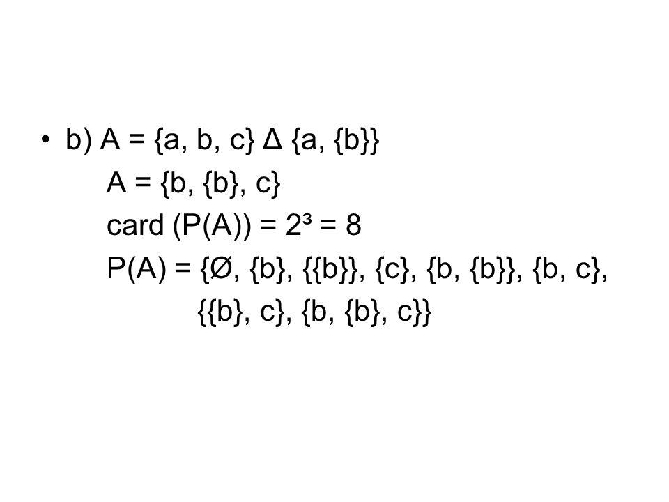 b) A = {a, b, c} Δ {a, {b}} A = {b, {b}, c} card (P(A)) = 2³ = 8. P(A) = {Ø, {b}, {{b}}, {c}, {b, {b}}, {b, c},