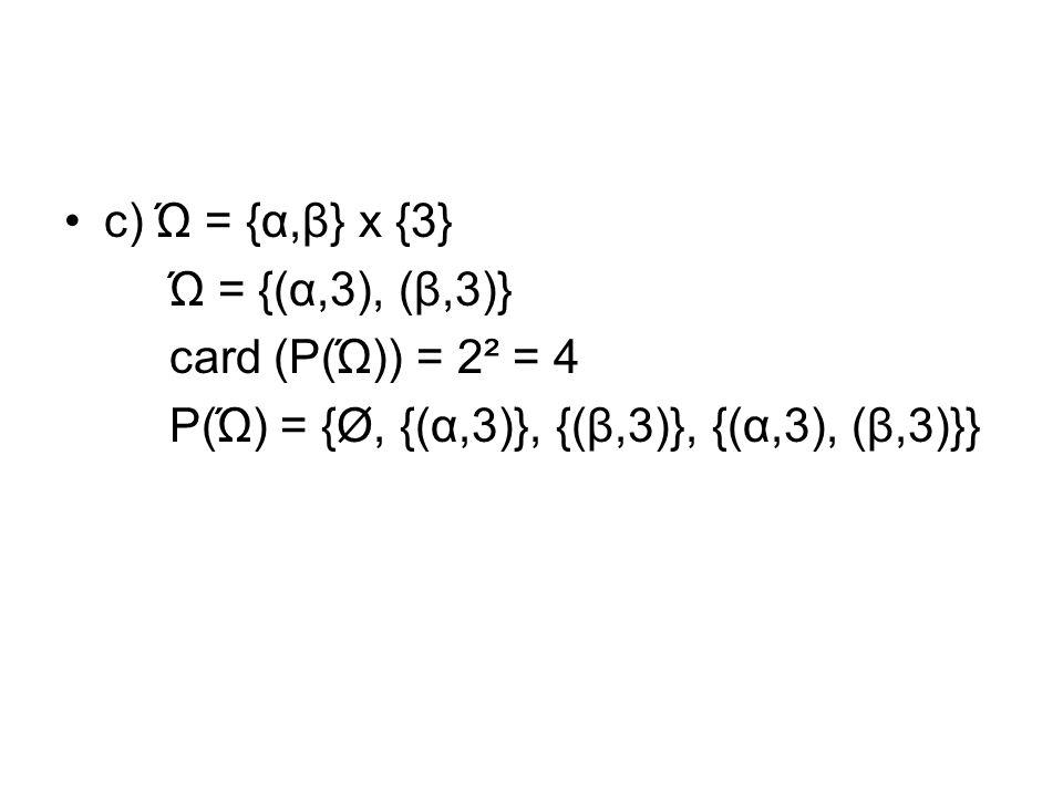 c) Ώ = {α,β} x {3} Ώ = {(α,3), (β,3)} card (P(Ώ)) = 2² = 4.
