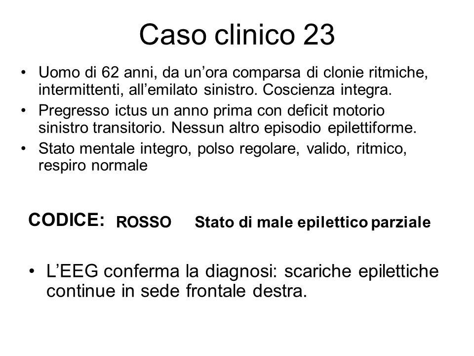 Caso clinico 23 Uomo di 62 anni, da un'ora comparsa di clonie ritmiche, intermittenti, all'emilato sinistro. Coscienza integra.