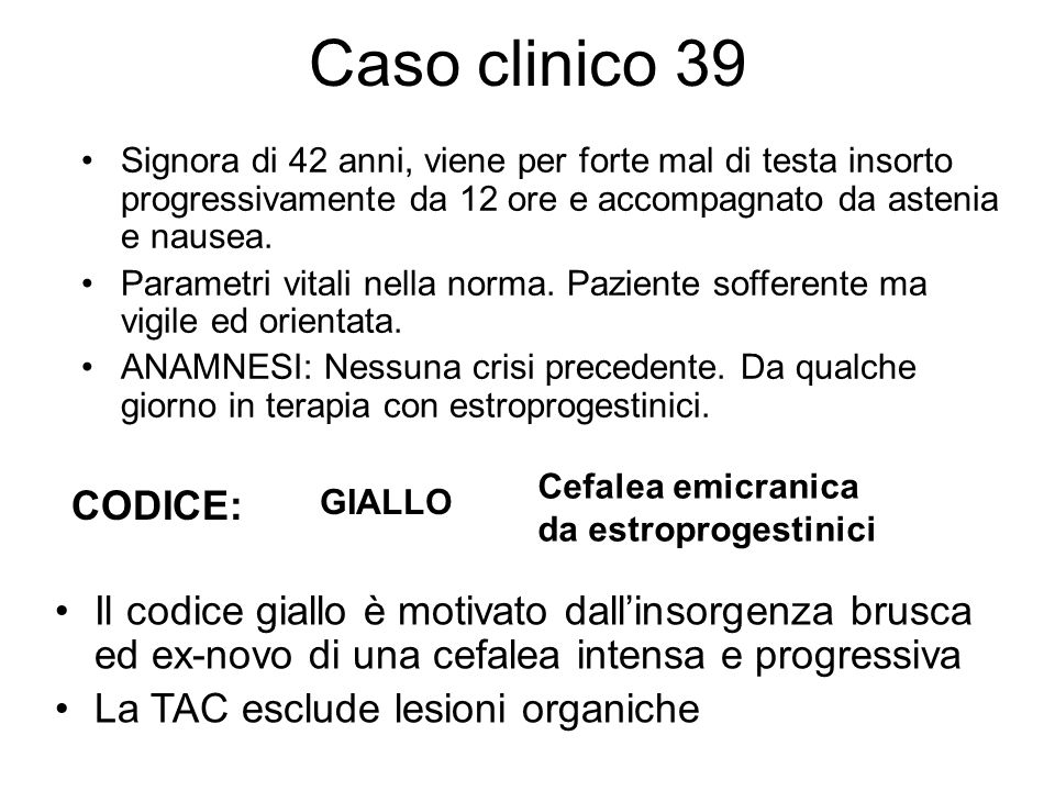 Caso clinico 39 Signora di 42 anni, viene per forte mal di testa insorto progressivamente da 12 ore e accompagnato da astenia e nausea.
