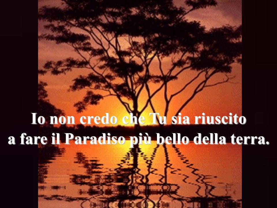 Io non credo che Tu sia riuscito a fare il Paradiso più bello della terra.