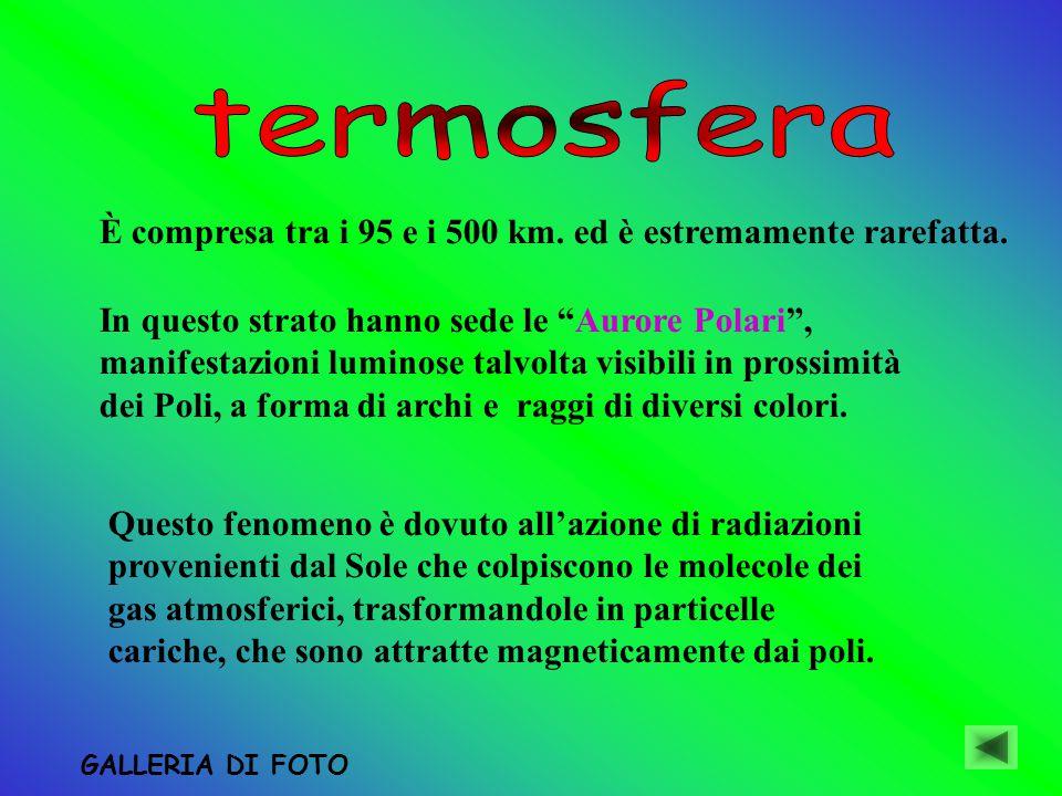 termosfera È compresa tra i 95 e i 500 km. ed è estremamente rarefatta.