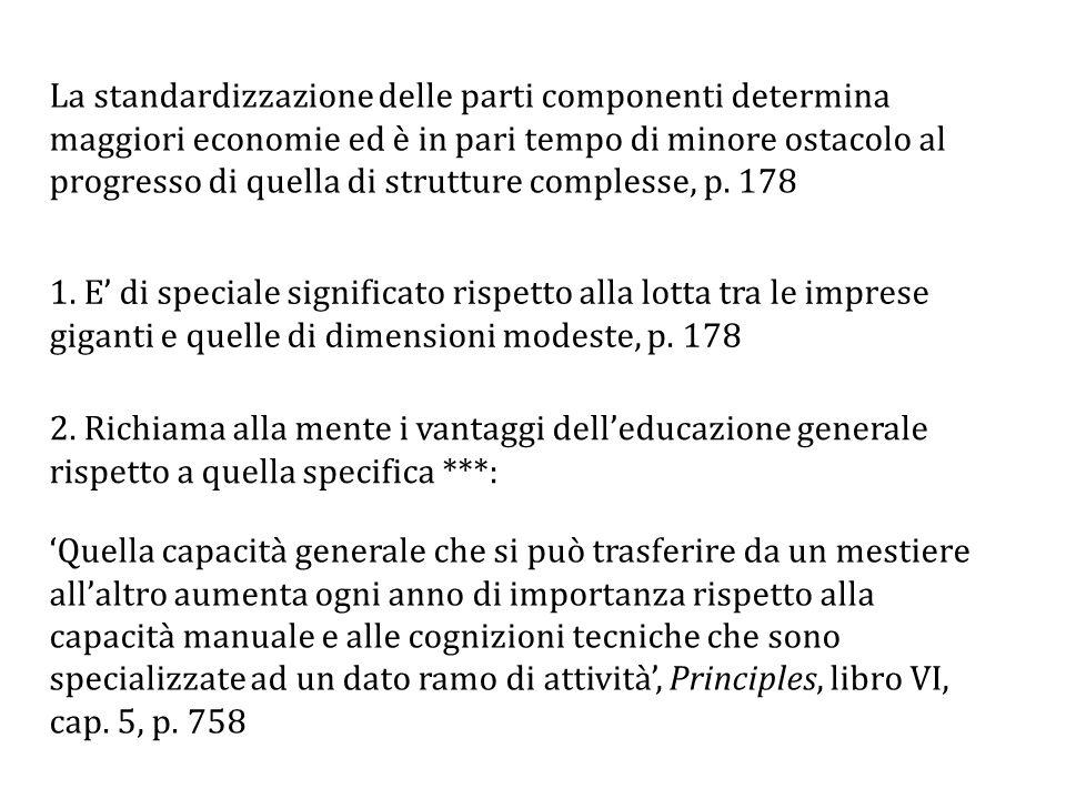 La standardizzazione delle parti componenti determina maggiori economie ed è in pari tempo di minore ostacolo al progresso di quella di strutture complesse, p. 178