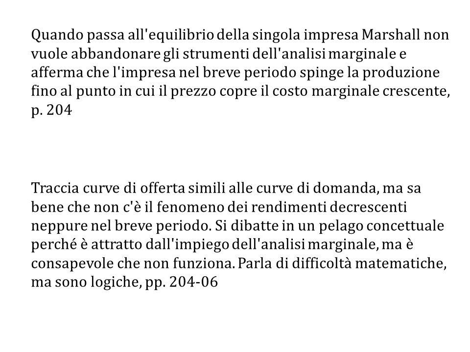 Quando passa all equilibrio della singola impresa Marshall non vuole abbandonare gli strumenti dell analisi marginale e afferma che l impresa nel breve periodo spinge la produzione fino al punto in cui il prezzo copre il costo marginale crescente, p. 204