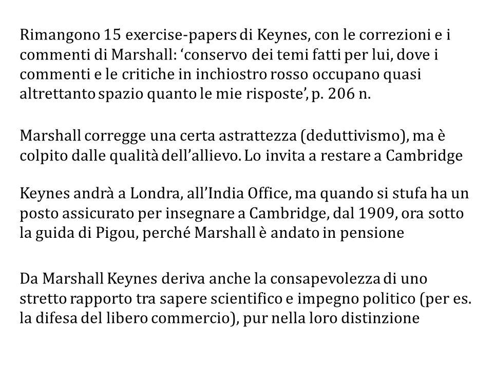 Rimangono 15 exercise-papers di Keynes, con le correzioni e i commenti di Marshall: 'conservo dei temi fatti per lui, dove i commenti e le critiche in inchiostro rosso occupano quasi altrettanto spazio quanto le mie risposte', p. 206 n.