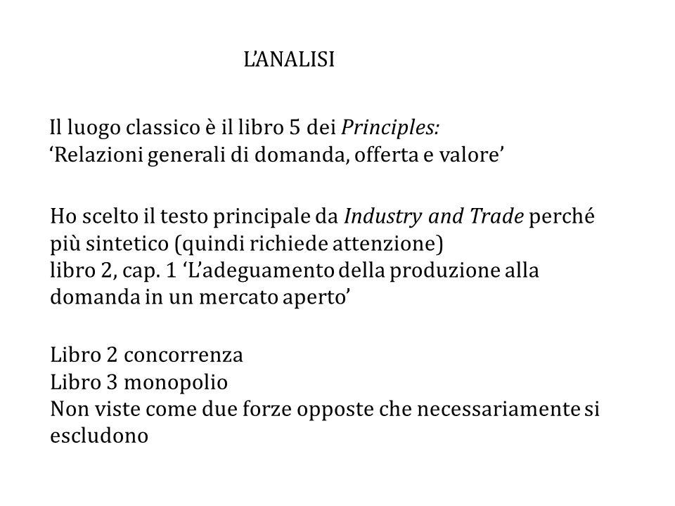 L'ANALISI Il luogo classico è il libro 5 dei Principles: 'Relazioni generali di domanda, offerta e valore'