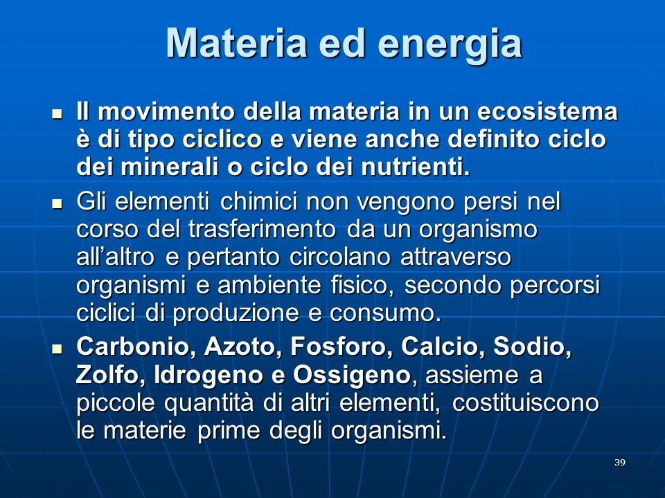 Materia ed energia Il movimento della materia in un ecosistema è di tipo ciclico e viene anche definito ciclo dei minerali o ciclo dei nutrienti.