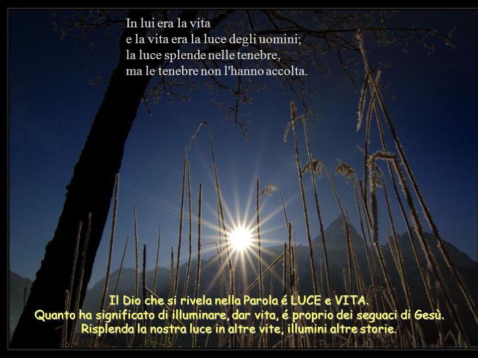 In lui era la vita e la vita era la luce degli uomini; la luce splende nelle tenebre, ma le tenebre non l hanno accolta.