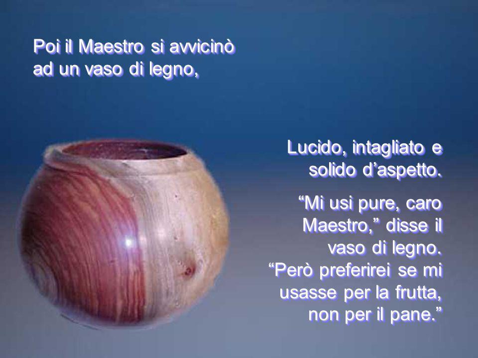 Poi il Maestro si avvicinò ad un vaso di legno,