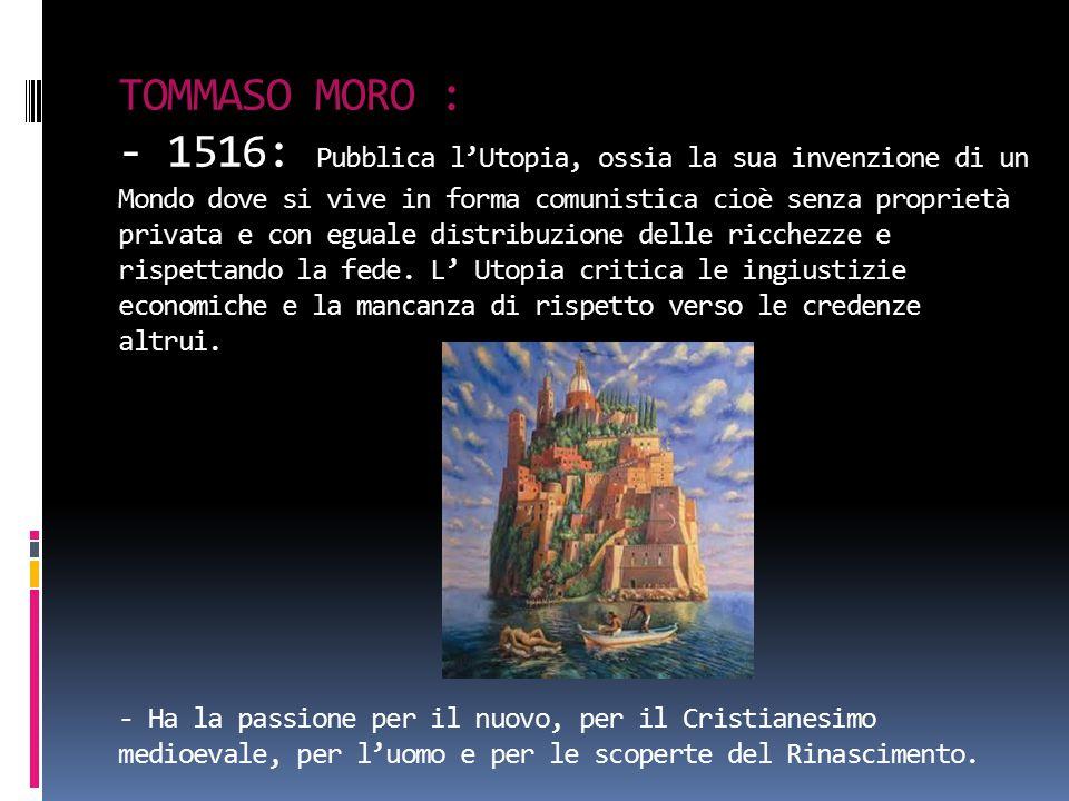 TOMMASO MORO : - 1516: Pubblica l'Utopia, ossia la sua invenzione di un Mondo dove si vive in forma comunistica cioè senza proprietà privata e con eguale distribuzione delle ricchezze e rispettando la fede.