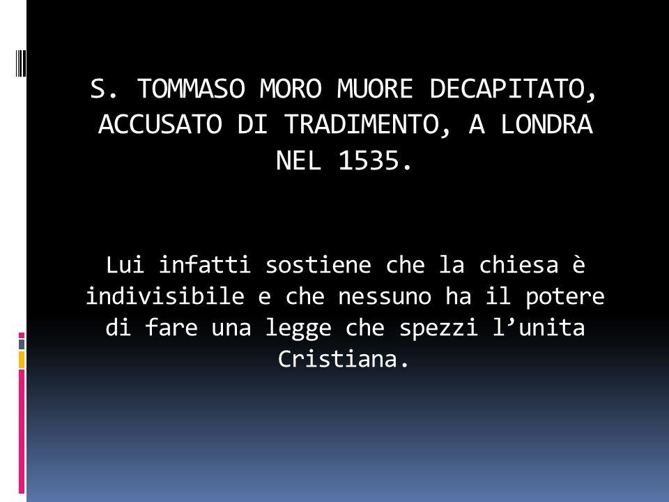 S. TOMMASO MORO MUORE DECAPITATO, ACCUSATO DI TRADIMENTO, A LONDRA NEL 1535.