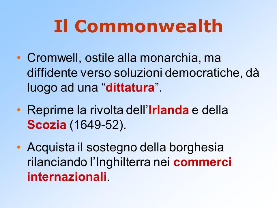 Il Commonwealth Cromwell, ostile alla monarchia, ma diffidente verso soluzioni democratiche, dà luogo ad una dittatura .