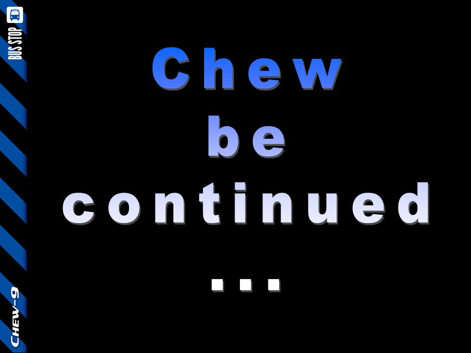 Chew be continued ...