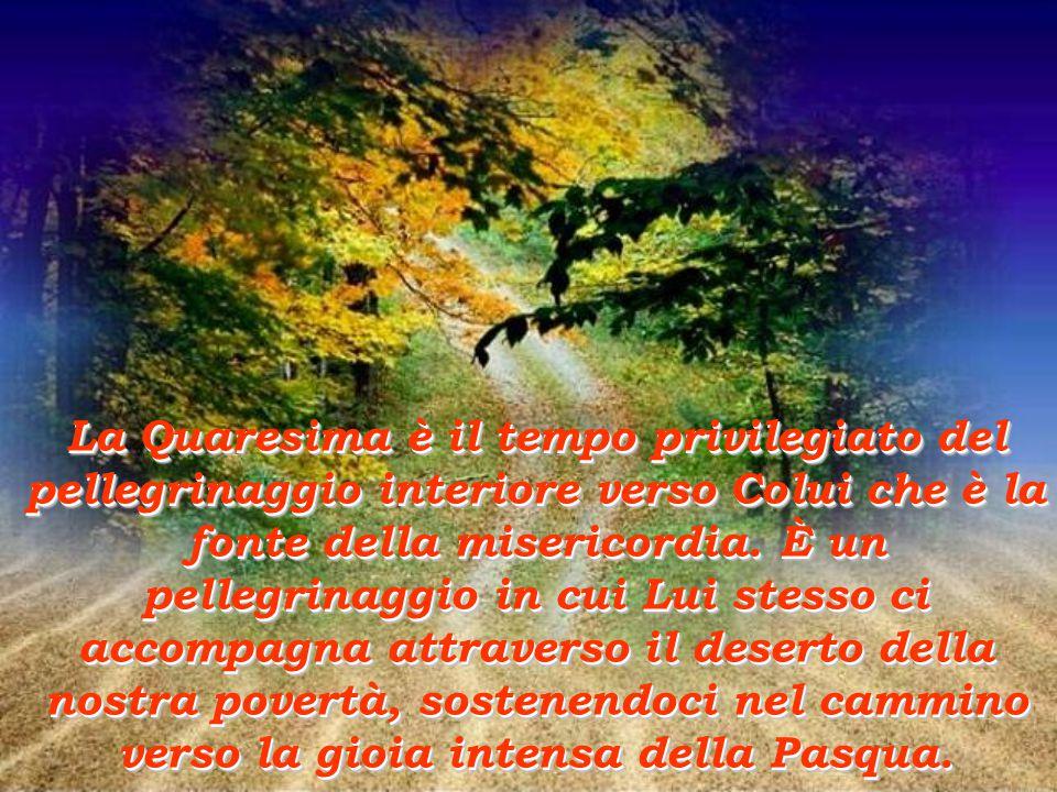 La Quaresima è il tempo privilegiato del pellegrinaggio interiore verso Colui che è la fonte della misericordia.