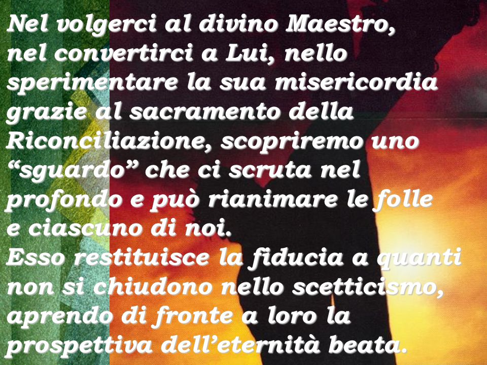 Nel volgerci al divino Maestro, nel convertirci a Lui, nello sperimentare la sua misericordia grazie al sacramento della Riconciliazione, scopriremo uno sguardo che ci scruta nel profondo e può rianimare le folle e ciascuno di noi.