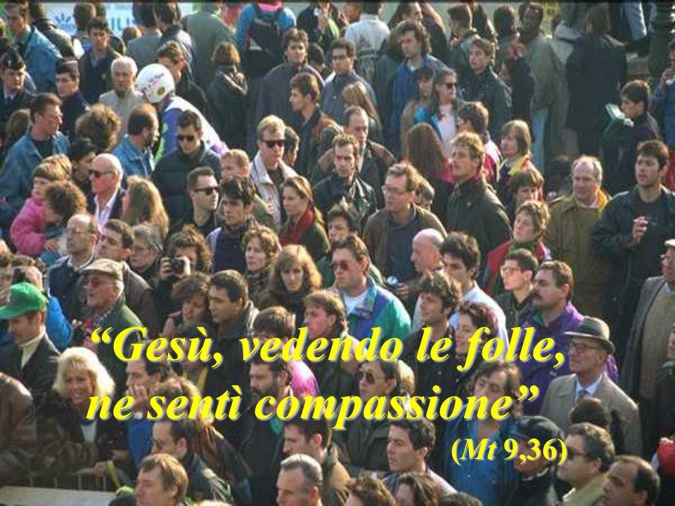 Gesù, vedendo le folle, ne sentì compassione